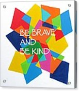 Be Brave And Be Kind Acrylic Print