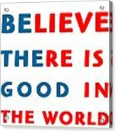Believe There Is Good In The World Acrylic Print