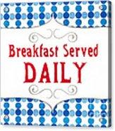 Breakfast Served Daily Acrylic Print
