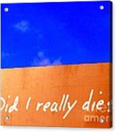 Did I Really Die Acrylic Print