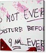 Do Not Ever Disturb Before 9am Ever Acrylic Print