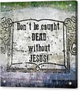 Don't Be Caught Dead Acrylic Print