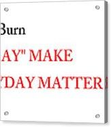 Dont Burn The Day Acrylic Print