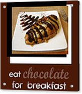 Eat Chocolate For Breakfast Acrylic Print