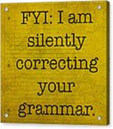 Fyi I Am Silently Correcting Your Grammar Acrylic Print