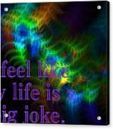 I Feel Like My Life Is A Big Joke Acrylic Print