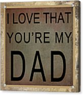 I Love That You're My Dad Acrylic Print