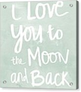 I Love You To The Moon And Back- Inspirational Quote Acrylic Print