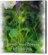 If Friends Were Flowers 01 Acrylic Print