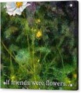 If Friends Were Flowers 02 Acrylic Print