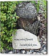 If Moms Were Flowers... Acrylic Print