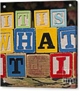 It Is What It Is Acrylic Print