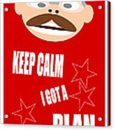Keep Calm I Got A Plan Acrylic Print