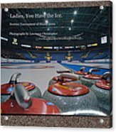 Ladies You Have The Ice - The 2009 Scotties Tournament Of Hearts Acrylic Print