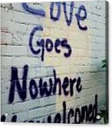 Love Goes Nowhere Unwelcomed Acrylic Print