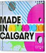 Made In Calgary Acrylic Print