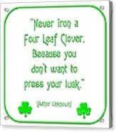 Never Iron A Four Leaf Clover Because You Dont Want To Press Your Luck Acrylic Print
