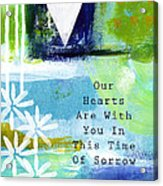 Our Hearts Are With You- Sympathy Card Acrylic Print