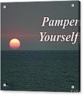 Pamper Yourself Acrylic Print