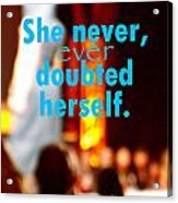 She Never Ever Doubted Herself  Acrylic Print