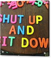 Shut Up And Sit Down Acrylic Print