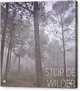 Stop Destroying Forest Wilderness Area Acrylic Print