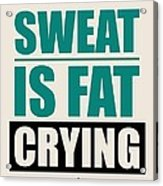 Sweat Is Fat Crying Gym Motivational Quotes Poster Acrylic Print