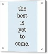 The Best Is Yet To Come Acrylic Print