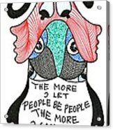 The More I Let People Be People... Acrylic Print