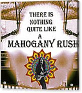 There Is Nothing Quite Like A Mahogany Rush Acrylic Print