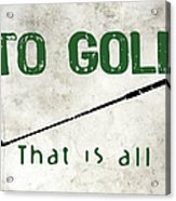 To Golf That Is All Acrylic Print