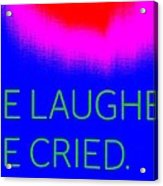 We Laughed We Cried Acrylic Print
