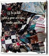 When Life Give You Scraps Make Quilts Acrylic Print