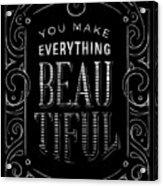 You Make Everything Beautiful Acrylic Print