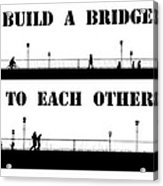Build A Bridge To Each Other Acrylic Print