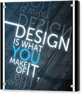 Design Is What You Make Of It Acrylic Print
