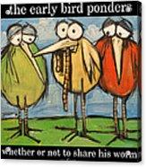 Early Bird Ponders Acrylic Print