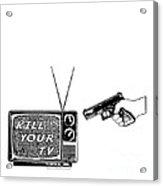 Kill Your Tv Acrylic Print