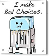 Sometimes I Make Bad Choices Acrylic Print