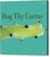 Hug Thy Cactus  Acrylic Print