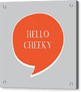Hello Cheeky Acrylic Print
