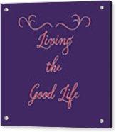 Living The Good Life Acrylic Print