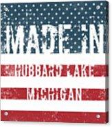 Made In Hubbard Lake, Michigan Acrylic Print