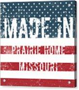 Made In Prairie Home, Missouri Acrylic Print