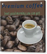 Premium Coffee - Best Good Morning You Can Get  Acrylic Print