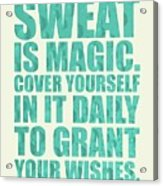 Sweat Is Magic. Cover Yourself In It Daily To Grant Your Wishes Gym Motivational Quotes Poster Acrylic Print