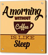 A Morning Without Coffee Is Like Sleep Acrylic Print