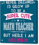 A Super Cute Math Teacher Acrylic Print
