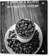 A Yawn Is A Silent Scream For Coffee Acrylic Print