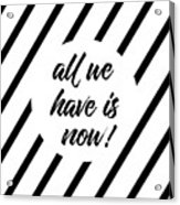 All We Have Is Now - Cross-striped Acrylic Print